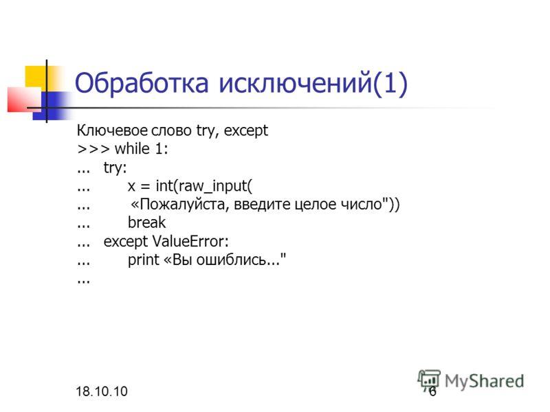 18.10.10 6 Обработка исключений(1) Ключевое слово try, except >>> while 1:... try:... x = int(raw_input(... «Пожалуйста, введите целое число))... break... except ValueError:... print «Вы ошиблись......