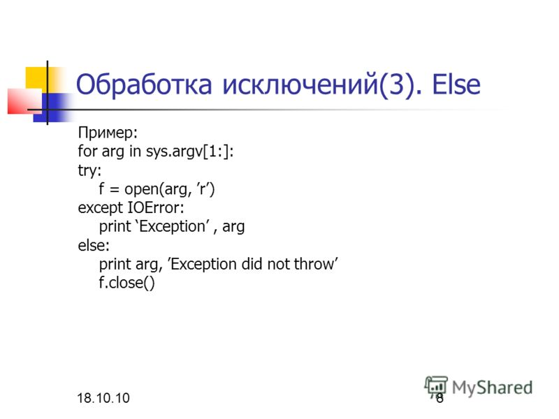 18.10.10 8 Обработка исключений(3). Else Пример: for arg in sys.argv[1:]: try: f = open(arg, r) except IOError: print Exception, arg else: print arg, Exception did not throw f.close()
