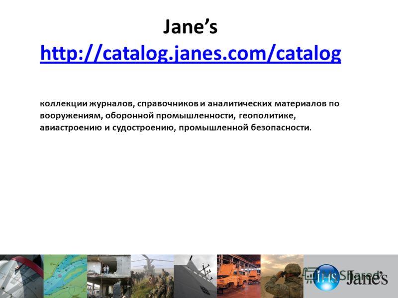 Janes http://catalog.janes.com/catalog http://catalog.janes.com/catalog коллекции журналов, справочников и аналитических материалов по вооружениям, оборонной промышленности, геополитике, авиастроению и судостроению, промышленной безопасности.