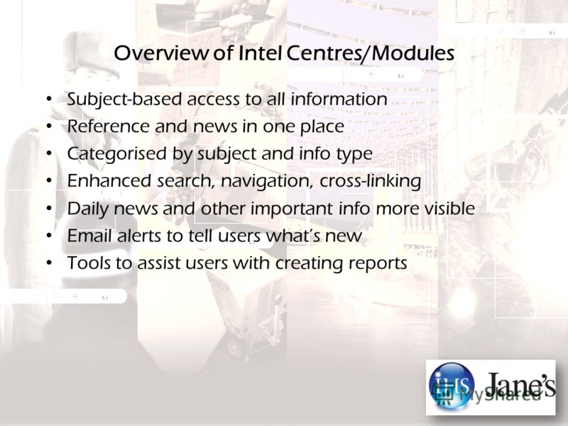 Overview of Intel Centres/Modules Subject-based access to all information Reference and news in one place Categorised by subject and info type Enhanced search, navigation, cross-linking Daily news and other important info more visible Email alerts to