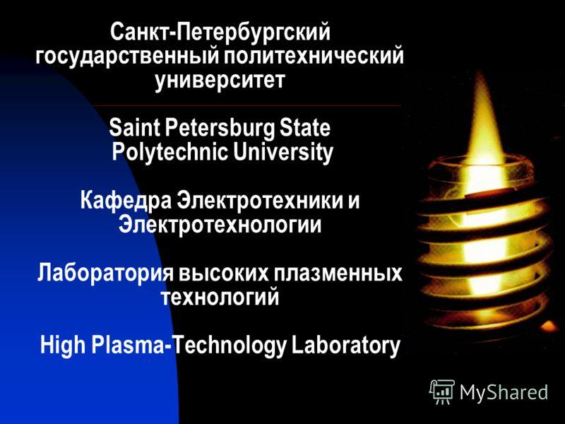 Санкт-Петербургский государственный политехнический университет Saint Petersburg State Polytechnic University Кафедра Электротехники и Электротехнологии Лаборатория высоких плазменных технологий High Plasma-Technology Laboratory