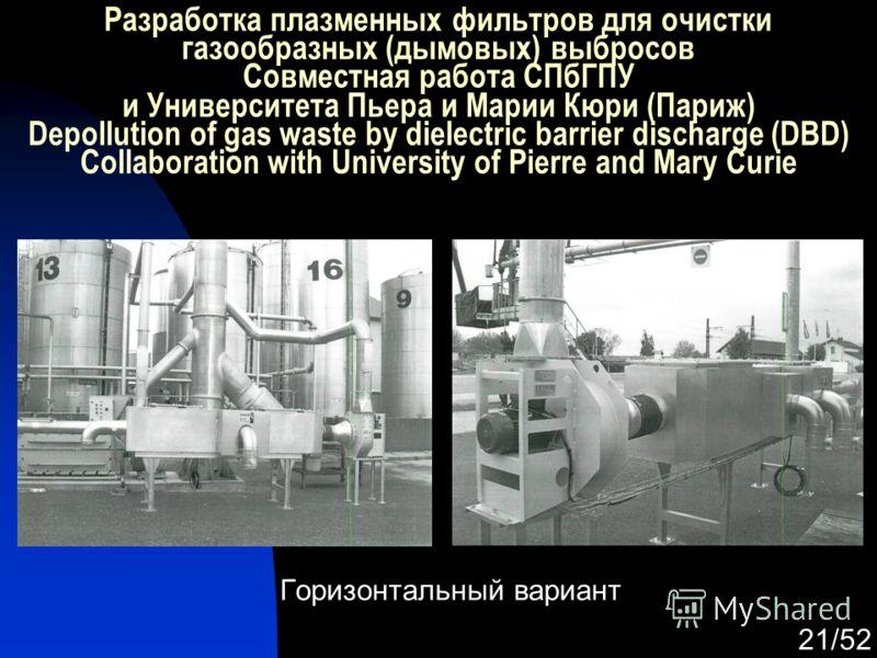 21/52 Горизонтальный вариант Разработка плазменных фильтров для очистки газообразных (дымовых) выбросов Совместная работа СПбГПУ и Университета Пьера и Марии Кюри (Париж) Depollution of gas waste by dielectric barrier discharge (DBD) Collaboration wi