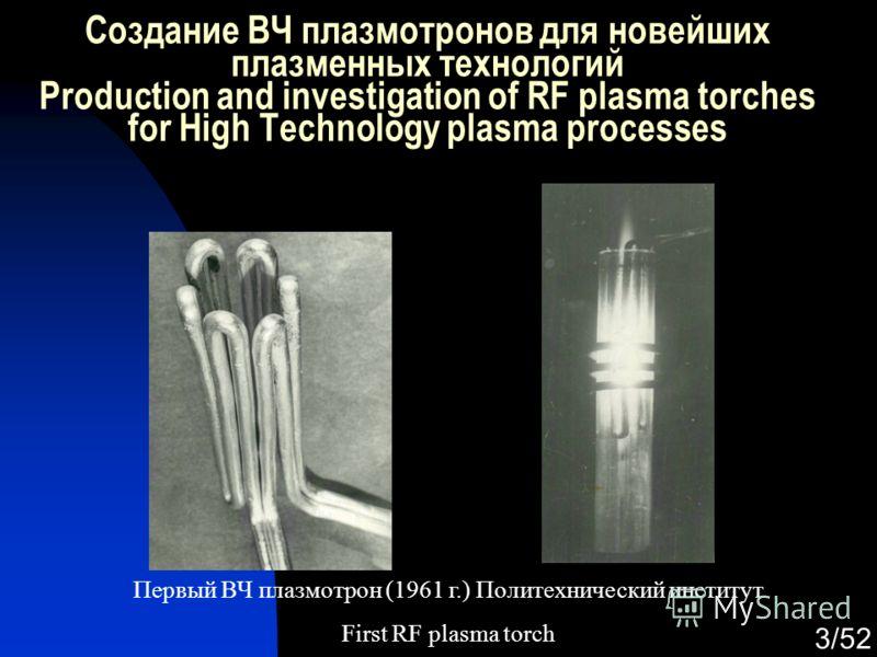 3/52 Создание ВЧ плазмотронов для новейших плазменных технологий Production and investigation of RF plasma torches for High Technology plasma processes Первый ВЧ плазмотрон (1961 г.) Политехнический институт First RF plasma torch