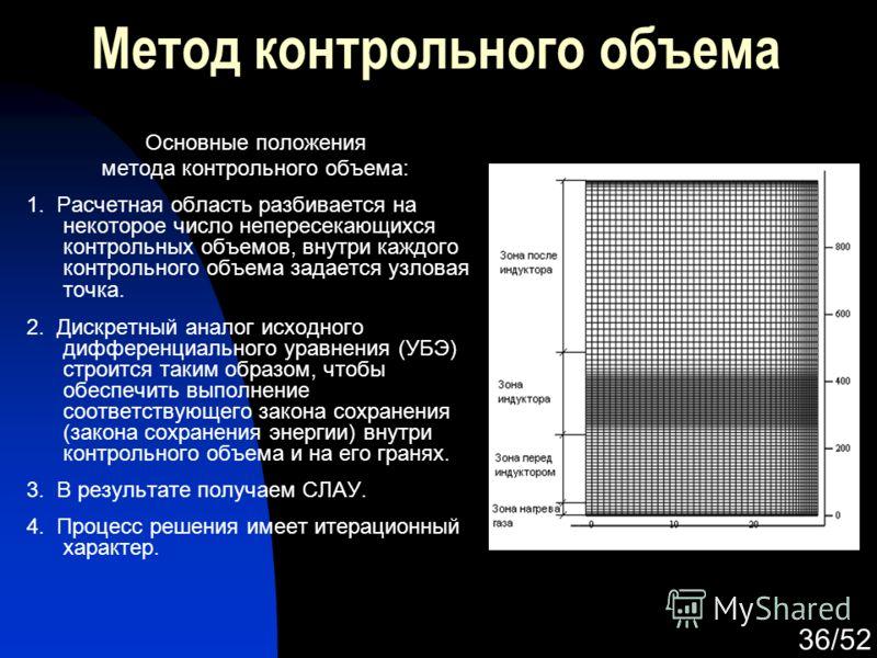 36/52 Метод контрольного объема Основные положения метода контрольного объема: 1. Расчетная область разбивается на некоторое число непересекающихся контрольных объемов, внутри каждого контрольного объема задается узловая точка. 2. Дискретный аналог и
