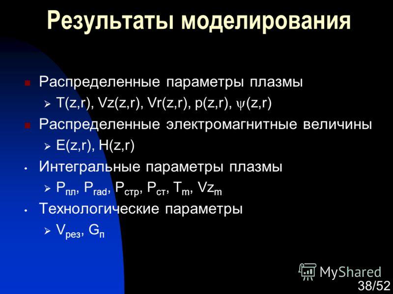 38/52 Результаты моделирования Распределенные параметры плазмы T(z,r), Vz(z,r), Vr(z,r), p(z,r), (z,r) Распределенные электромагнитные величины E(z,r), H(z,r) Интегральные параметры плазмы P пл, P rad, P стр, P ст, T m, Vz m Технологические параметры