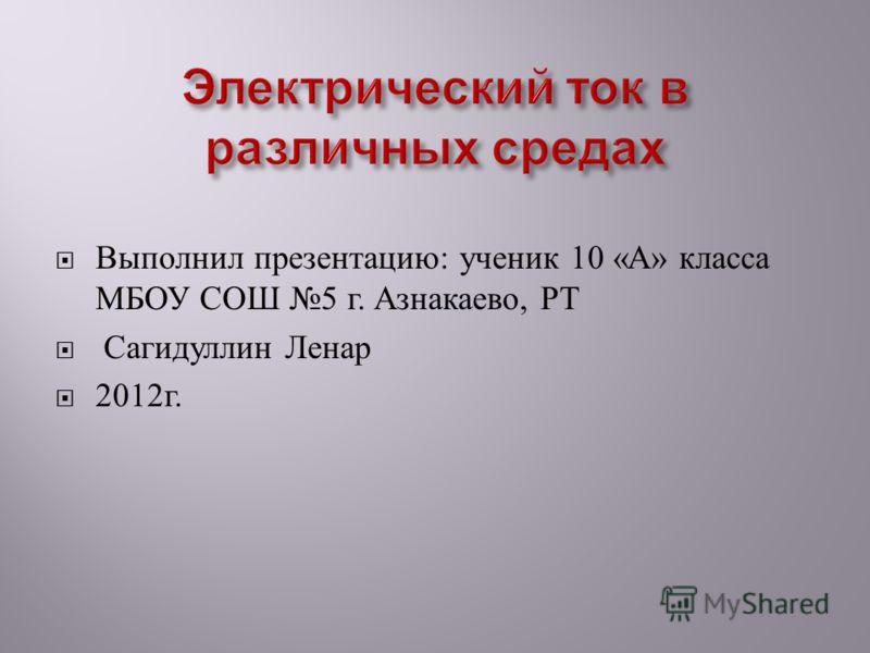 Выполнил презентацию : ученик 10 « А » класса МБОУ СОШ 5 г. Азнакаево, РТ Сагидуллин Ленар 2012 г.
