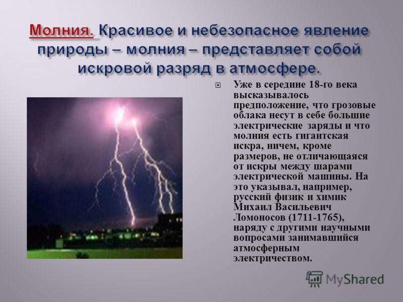 Уже в середине 18- го века высказывалось предположение, что грозовые облака несут в себе большие электрические заряды и что молния есть гигантская искра, ничем, кроме размеров, не отличающаяся от искры между шарами электрической машины. На это указыв