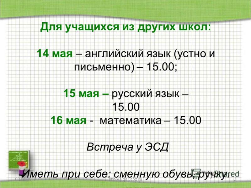 Для учащихся из других школ: 14 мая – английский язык (устно и письменно) – 15.00; 15 мая – русский язык – 15.00 16 мая - математика – 15.00 Встреча у ЭСД Иметь при себе: сменную обувь, ручку.