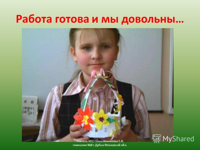 Работа готова и мы довольны… Учитель ИЗО Шишлянникова Е.В. гимназия 8 г Дубна Московсой обл.