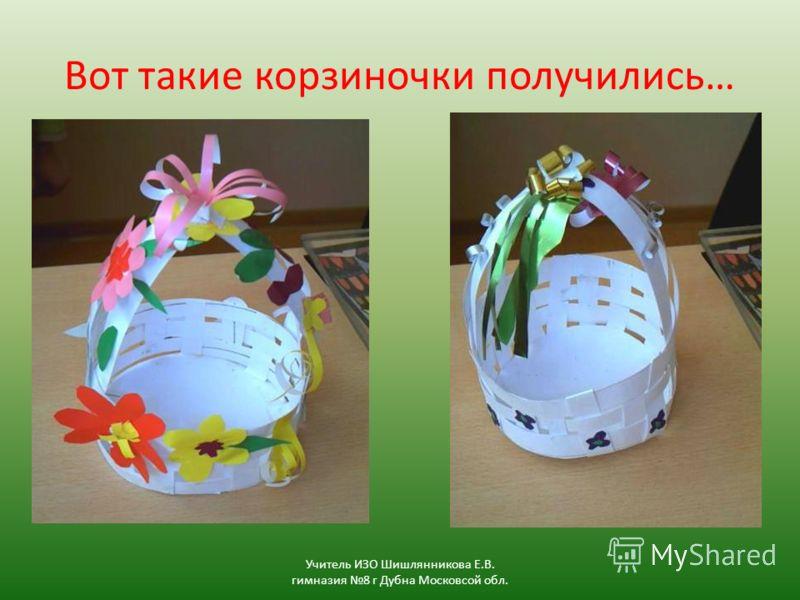 Вот такие корзиночки получились… Учитель ИЗО Шишлянникова Е.В. гимназия 8 г Дубна Московсой обл.