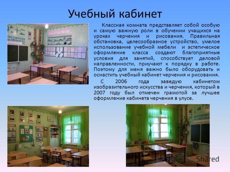 Учебный кабинет Классная комната представляет собой особую и самую важную роли в обучении учащихся на уроках черчения и рисования. Правильная обстановка, целесообразное устройство, умелое использование учебной мебели и эстетическое оформление класса