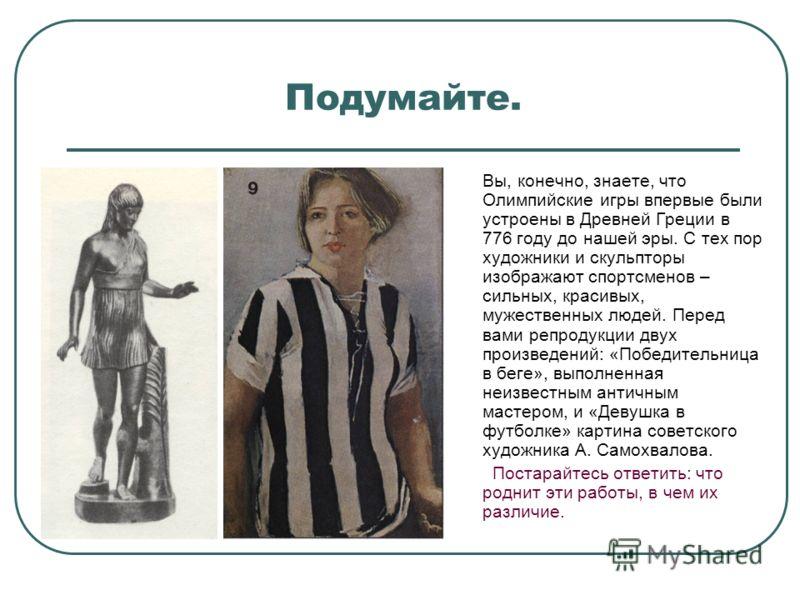 Подумайте. Вы, конечно, знаете, что Олимпийские игры впервые были устроены в Древней Греции в 776 году до нашей эры. С тех пор художники и скульпторы изображают спортсменов – сильных, красивых, мужественных людей. Перед вами репродукции двух произвед