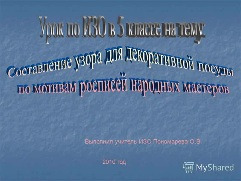 Выполнил учитель ИЗО Пономарева О.В. 2010 год