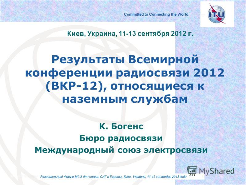 Региональный Форум МСЭ для стран СНГ и Европы, Киев, Украина, 11-13 сентября 2012 года Committed to Connecting the World Региональный Форум МСЭ для стран СНГ и Европы, Киев, Украина, 11-13 сентября 2012 года Результаты Всемирной конференции радиосвяз