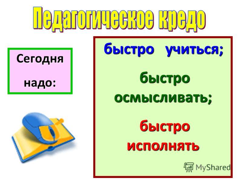 Сегоднянадо: быстро учиться; быстро осмысливать; быстро осмысливать; быстро исполнять быстро исполнять