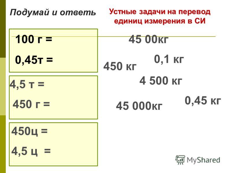 Устные задачи на перевод единиц измерения в СИ 100 г = 0,45т = 4,5 т = 450 г = 450ц = 4,5 ц = Подумай и ответь 0,1 кг 4 500 кг 0,45 кг 45 00кг 450 кг 45 000кг