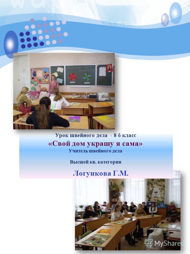 2 3 Урок швейного дела - 8 б класс «Свой дом украшу я сама» Учитель швейного дела Высшей кв. категории Логункова Г.М.