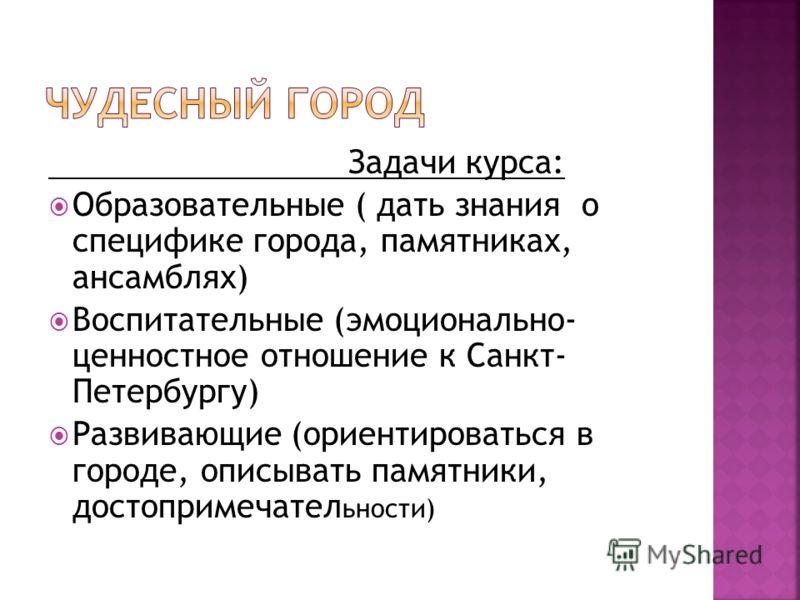 Задачи курса: Образовательные ( дать знания о специфике города, памятниках, ансамблях) Воспитательные (эмоционально- ценностное отношение к Санкт- Петербургу) Развивающие (ориентироваться в городе, описывать памятники, достопримечател ьности)