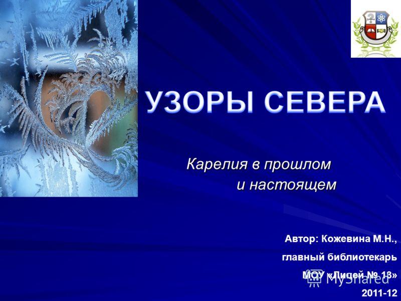 Карелия в прошлом и настоящем и настоящем Автор: Кожевина М.Н., главный библиотекарь МОУ «Лицей 13» 2011-12 г.