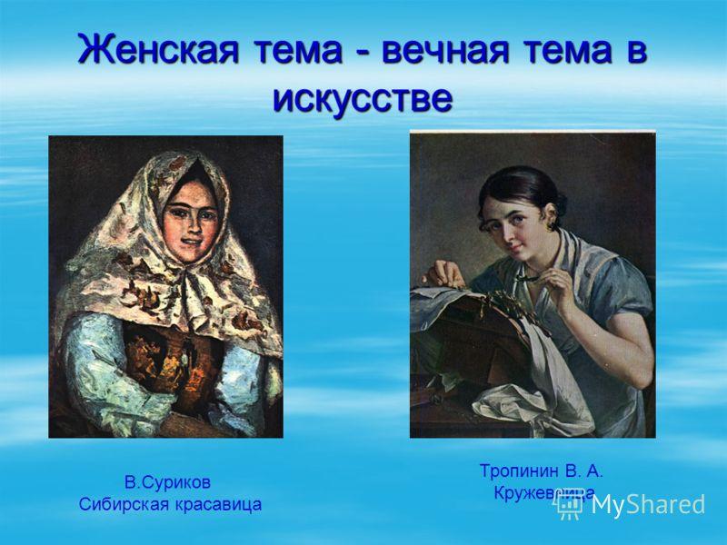 Женская тема - вечная тема в искусстве В.Суриков Сибирская красавица Тропинин В. А. Кружевница