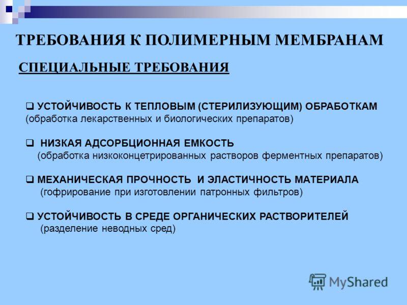 СПЕЦИАЛЬНЫЕ ТРЕБОВАНИЯ ТРЕБОВАНИЯ К ПОЛИМЕРНЫМ МЕМБРАНАМ УСТОЙЧИВОСТЬ К ТЕПЛОВЫМ (СТЕРИЛИЗУЮЩИМ) ОБРАБОТКАМ (обработка лекарственных и биологических препаратов) НИЗКАЯ АДСОРБЦИОННАЯ ЕМКОСТЬ (обработка низкоконцетрированных растворов ферментных препар