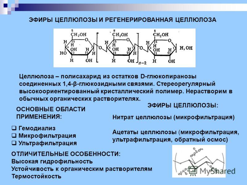 ЭФИРЫ ЦЕЛЛЮЛОЗЫ И РЕГЕНЕРИРОВАННАЯ ЦЕЛЛЮЛОЗА Целлюлоза – полисахарид из остатков D-глюкопиранозы соединенных 1,4-β-глюкозидными связями. Стереорегулярный высокоориентированный кристаллический полимер. Нерастворим в обычных органических растворителях.