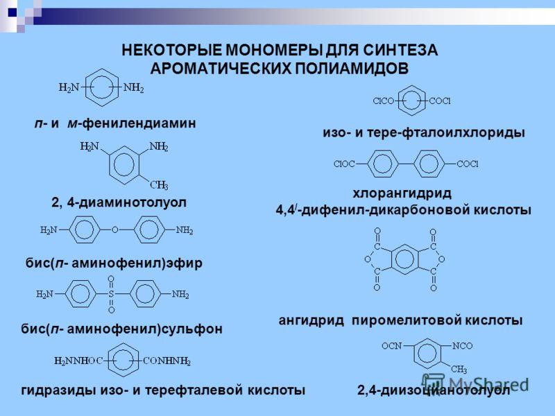 п- и м-фенилендиамин 2, 4-диаминотолуол бис(п- аминофенил)сульфон бис(п- аминофенил)эфир НЕКОТОРЫЕ МОНОМЕРЫ ДЛЯ СИНТЕЗА АРОМАТИЧЕСКИХ ПОЛИАМИДОВ гидразиды изо- и терефталевой кислоты изо- и тере-фталоилхлориды хлорангидрид 4,4 / -дифенил-дикарбоновой