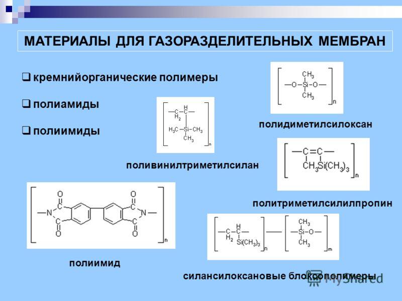 МАТЕРИАЛЫ ДЛЯ ГАЗОРАЗДЕЛИТЕЛЬНЫХ МЕМБРАН кремнийорганические полимеры полиамиды полиимиды полидиметилсилоксан поливинилтриметилсилан политриметилсилилпропин силансилоксановые блоксополимеры полиимид