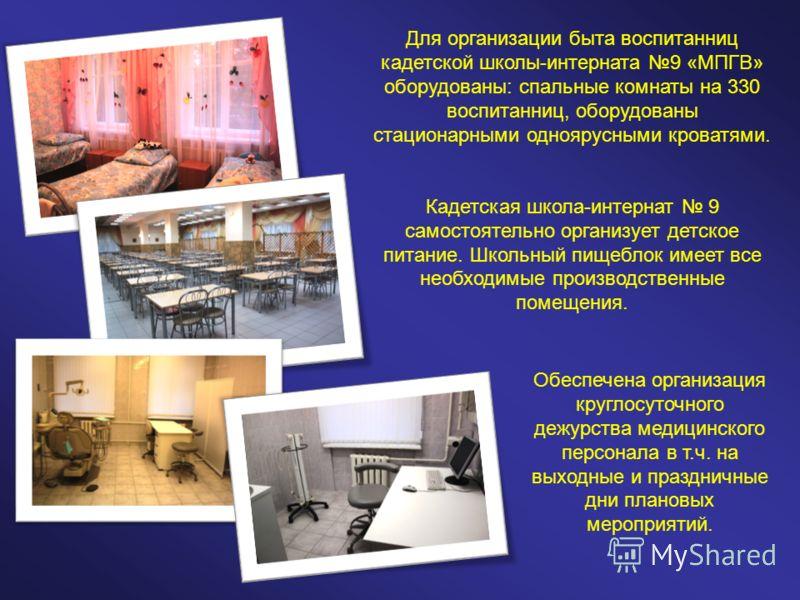 Для организации быта воспитанниц кадетской школы-интерната 9 «МПГВ» оборудованы: спальные комнаты на 330 воспитанниц, оборудованы стационарными одноярусными кроватями. Кадетская школа-интернат 9 самостоятельно организует детское питание. Школьный пищ