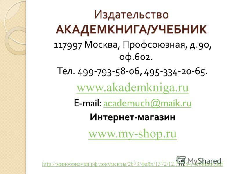 Издательство АКАДЕМКНИГА / УЧЕБНИК 117997 Москва, Профсоюзная, д.90, оф.602. Тел. 499-793-58-06, 495-334-20-65. www.akademkniga.ru E-mail: academuch@maik.ruacademuch@maik.ru Интернет - магазин www.my-shop.ru http://минобрнауки.рф/документы/2873/файл/