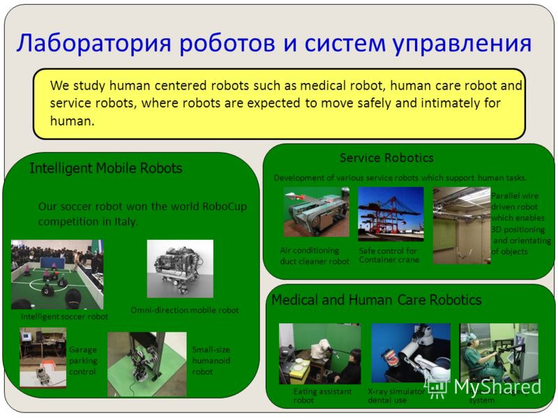 Intelligent Mobile Robots We study human centered robots such as medical robot, human care robot and service robots, where robots are expected to move safely and intimately for human. Our soccer robot won the world RoboCup competition in Italy. Intel