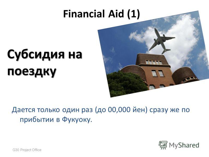 Дается только один раз (до 00,000 йен) сразу же по прибытии в Фукуоку. G30 Project Office Financial Aid (1) Субсидия на поездку