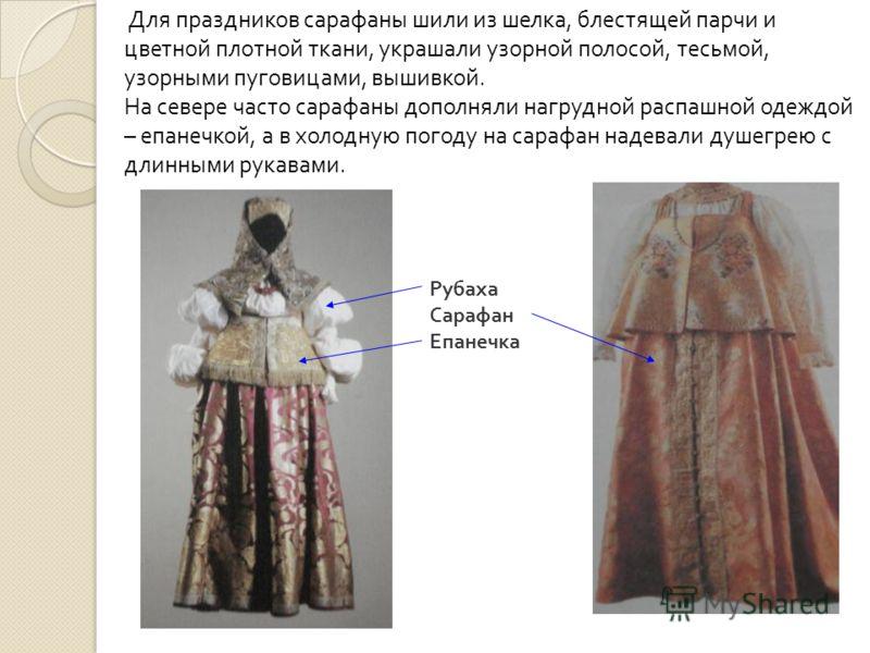 Рубаха Сарафан Епанечка Для праздников сарафаны шили из шелка, блестящей парчи и цветной плотной ткани, украшали узорной полосой, тесьмой, узорными пуговицами, вышивкой. На севере часто сарафаны дополняли нагрудной распашной одеждой – епанечкой, а в