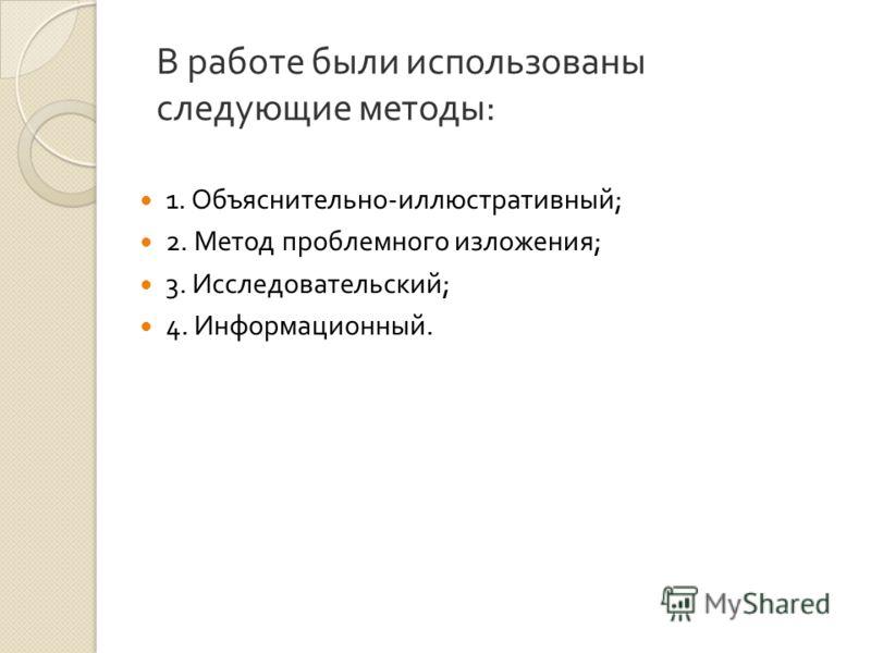 В работе были использованы следующие методы : 1. Объяснительно - иллюстративный ; 2. Метод проблемного изложения ; 3. Исследовательский ; 4. Информационный.