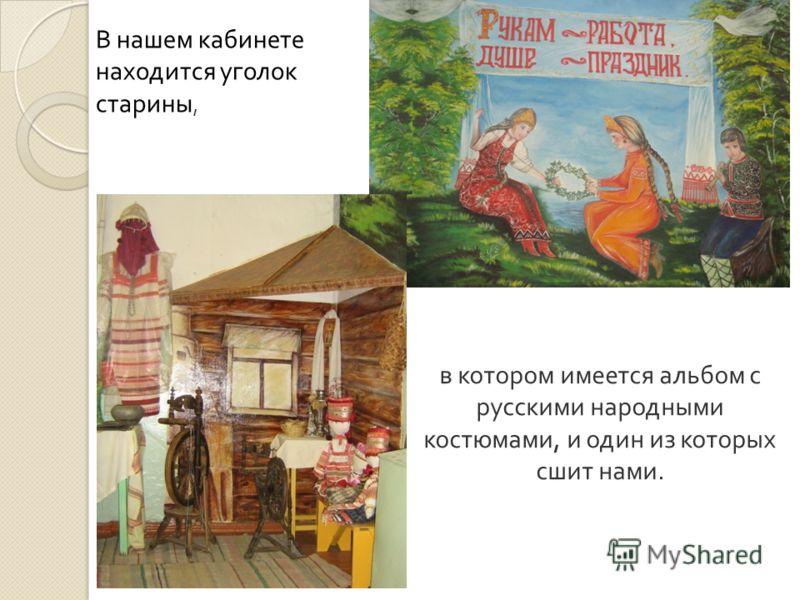 в котором имеется альбом с русскими народными костюмами, и один из которых сшит нами. В нашем кабинете находится уголок старины,