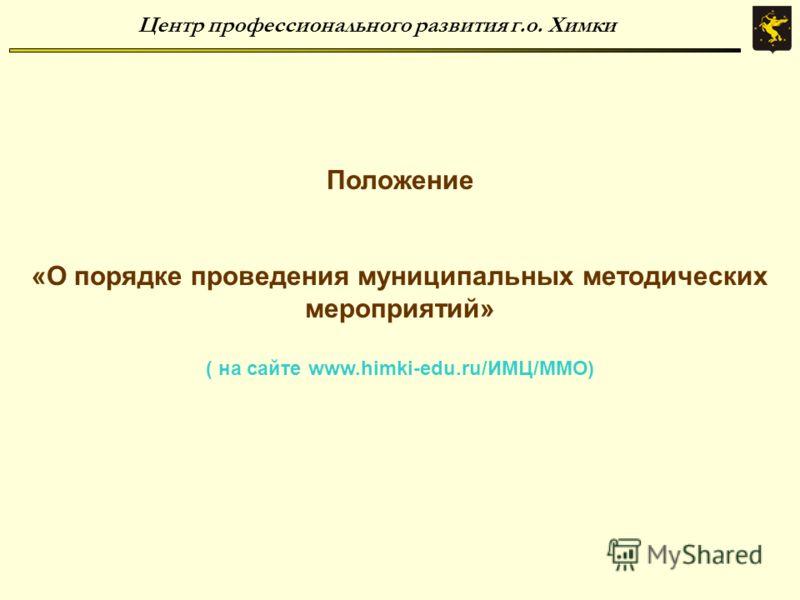 Центр профессионального развития г.о. Химки Положение «О порядке проведения муниципальных методических мероприятий» ( на сайте www.himki-edu.ru/ИМЦ/ММО)