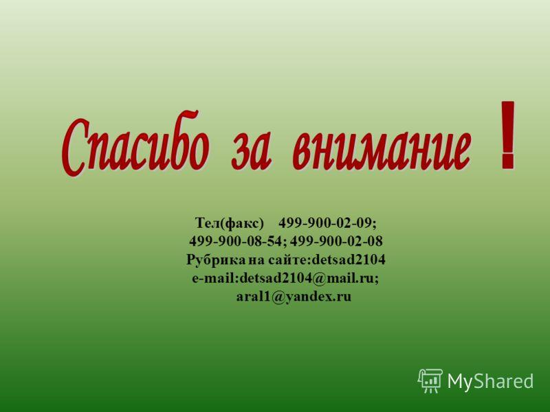 Тел(факс) 499-900-02-09; 499-900-08-54; 499-900-02-08 Рубрика на сайте:detsad2104 e-mail:detsad2104@mail.ru; aral1@yandex.ru