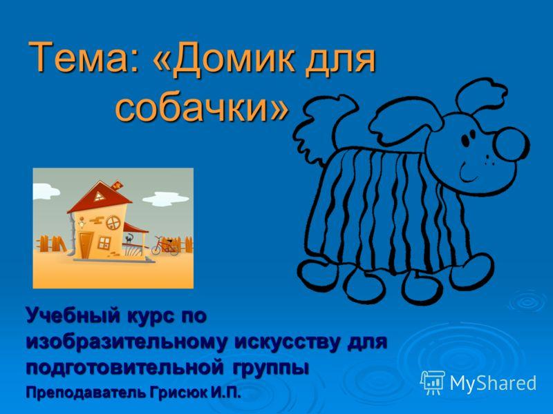Тема: «Домик для собачки» Учебный курс по изобразительному искусству для подготовительной группы Преподаватель Грисюк И.П.