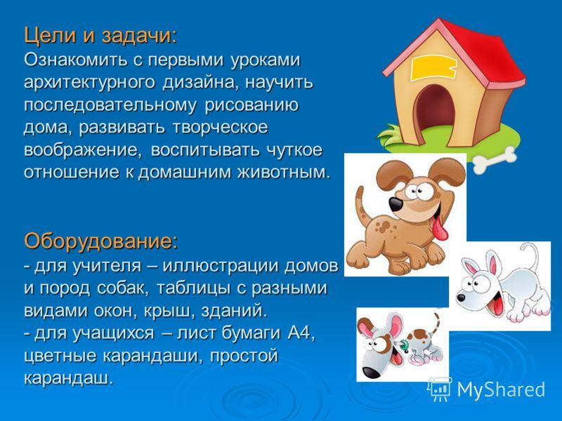 Цели и задачи: Ознакомить с первыми уроками архитектурного дизайна, научить последовательному рисованию дома, развивать творческое воображение, воспитывать чуткое отношение к домашним животным. Оборудование: - для учителя – иллюстрации домов и пород