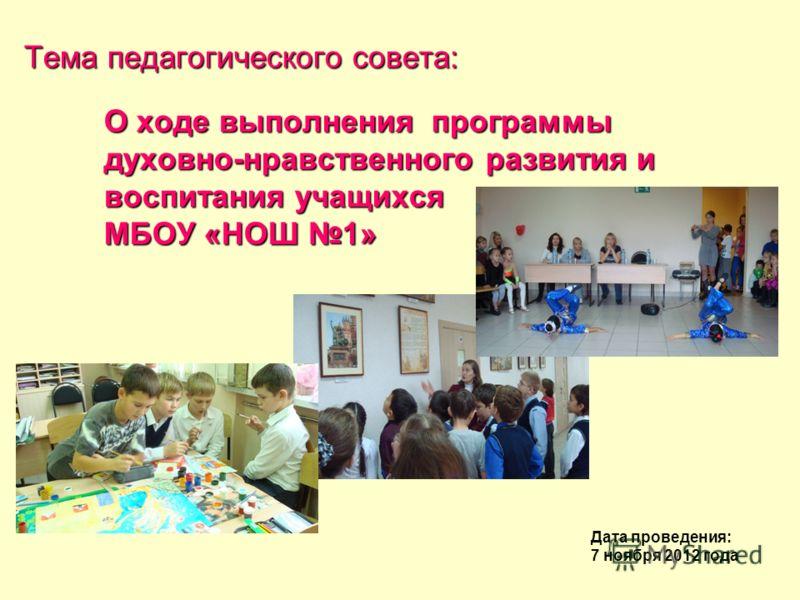 Тема педагогического совета: О ходе выполнения программы духовно-нравственного развития и воспитания учащихся МБОУ «НОШ 1» Дата проведения: 7 ноября 2012 года