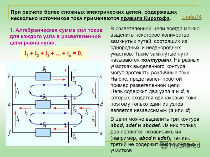 1. Алгебраическая сумма сил токов для каждого узла в разветвленной цепи равна нулю: I 1 + I 2 + I 3 +... + I n = 0. В разветвленной цепи всегда можно выделить некоторое количество замкнутых путей, состоящих из однородных и неоднородных участков. Таки