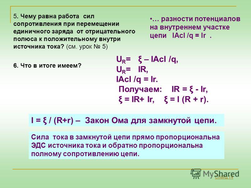 5. Чему равна работа сил сопротивления при перемещении единичного заряда от отрицательного полюса к положительному внутри источника тока? (см. урок 5) … разности потенциалов на внутреннем участке цепи IAcI /q = Ir. I = ξ / (R+r) – Закон Ома для замкн
