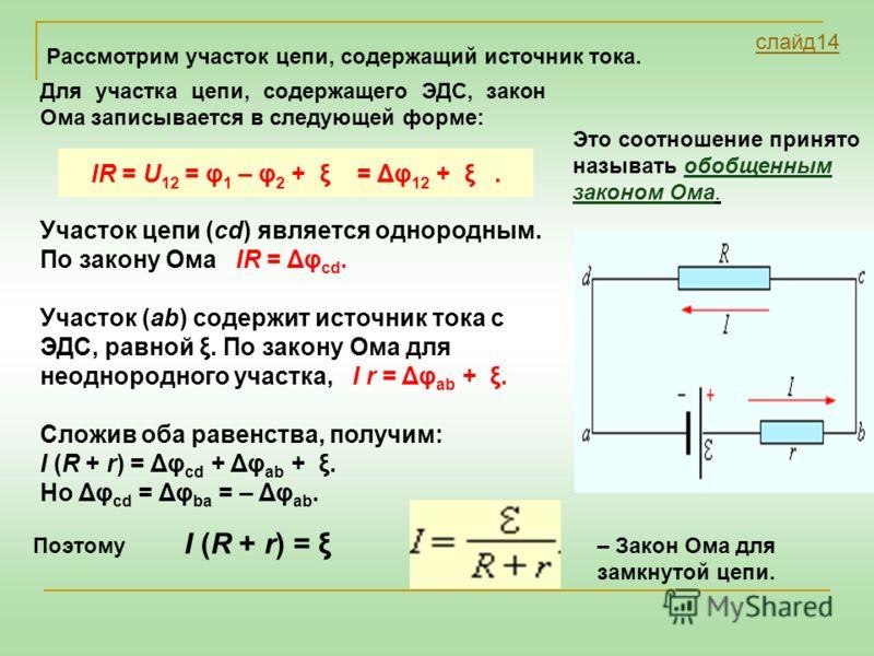 Для участка цепи, содержащего ЭДС, закон Ома записывается в следующей форме: IR = U 12 = φ 1 – φ 2 + ξ = Δφ 12 + ξ. Участок цепи (cd) является однородным. По закону Ома IR = Δφ cd. Участок (ab) содержит источник тока с ЭДС, равной ξ. По закону Ома дл