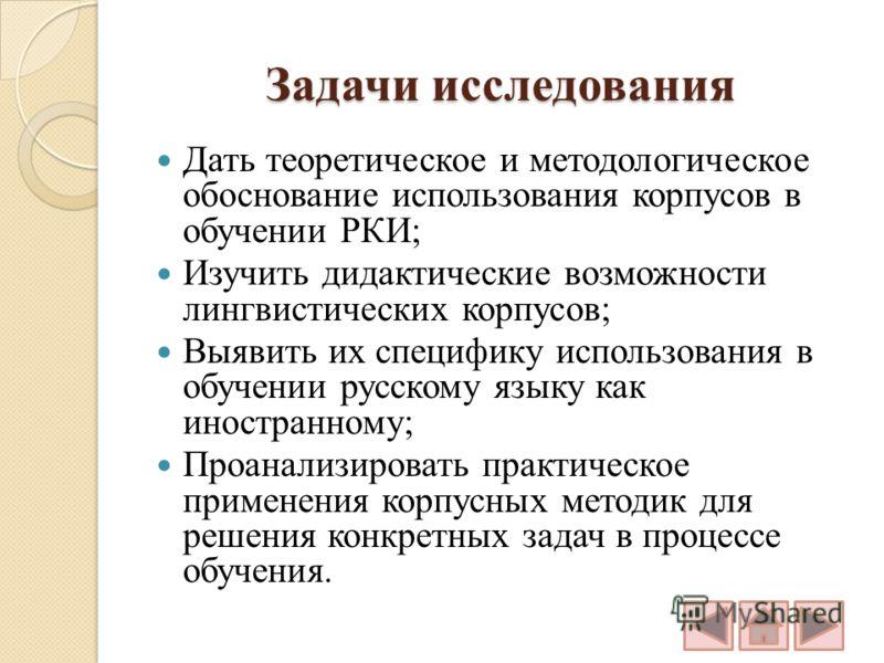 Задачи исследования Дать теоретическое и методологическое обоснование использования корпусов в обучении РКИ; Изучить дидактические возможности лингвистических корпусов; Выявить их специфику использования в обучении русскому языку как иностранному; Пр