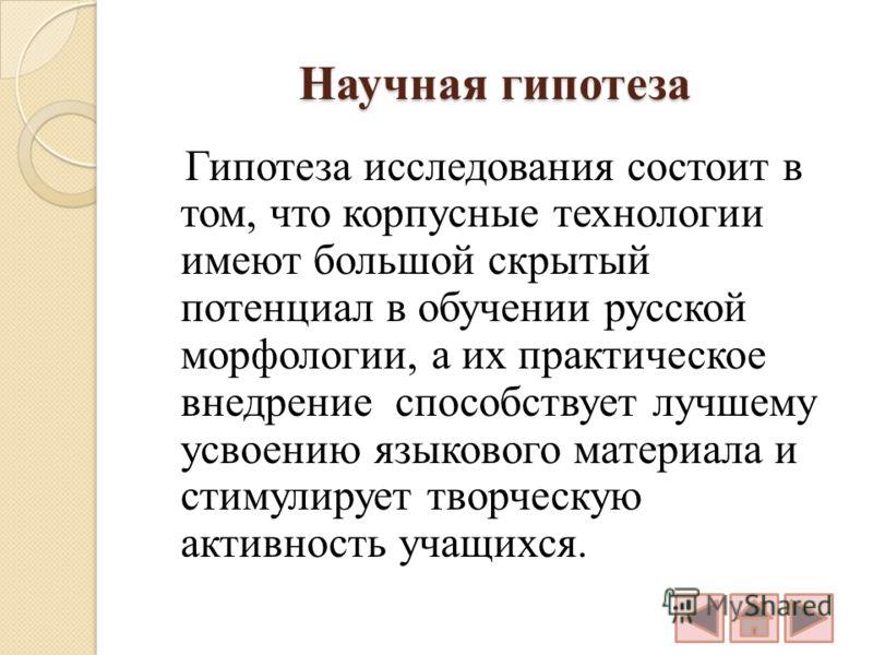 Научная гипотеза Гипотеза исследования состоит в том, что корпусные технологии имеют большой скрытый потенциал в обучении русской морфологии, а их практическое внедрение способствует лучшему усвоению языкового материала и стимулирует творческую актив