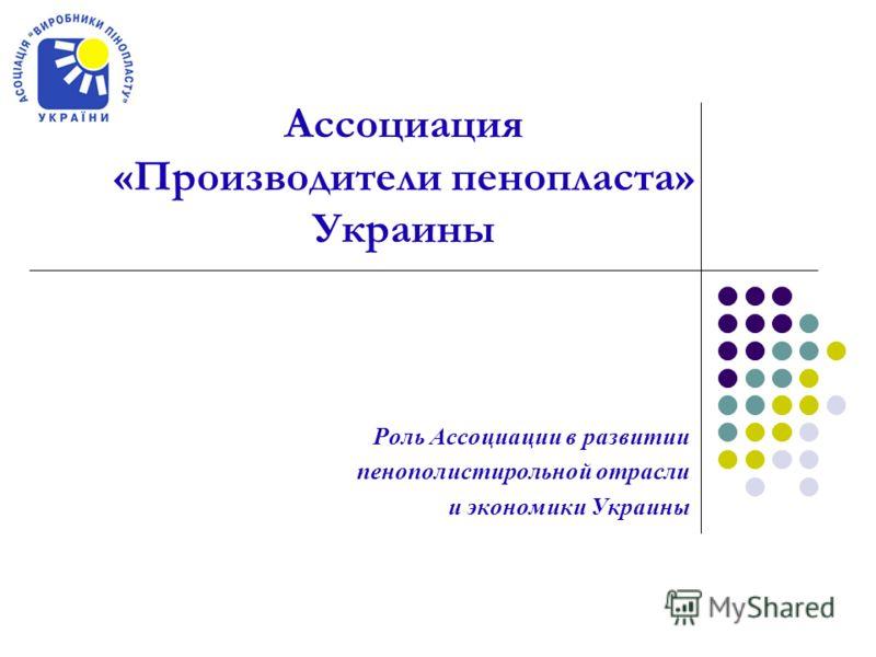 Роль Ассоциации в развитии пенополистирольной отрасли и экономики Украины Ассоциация «Производители пенопласта» Украины