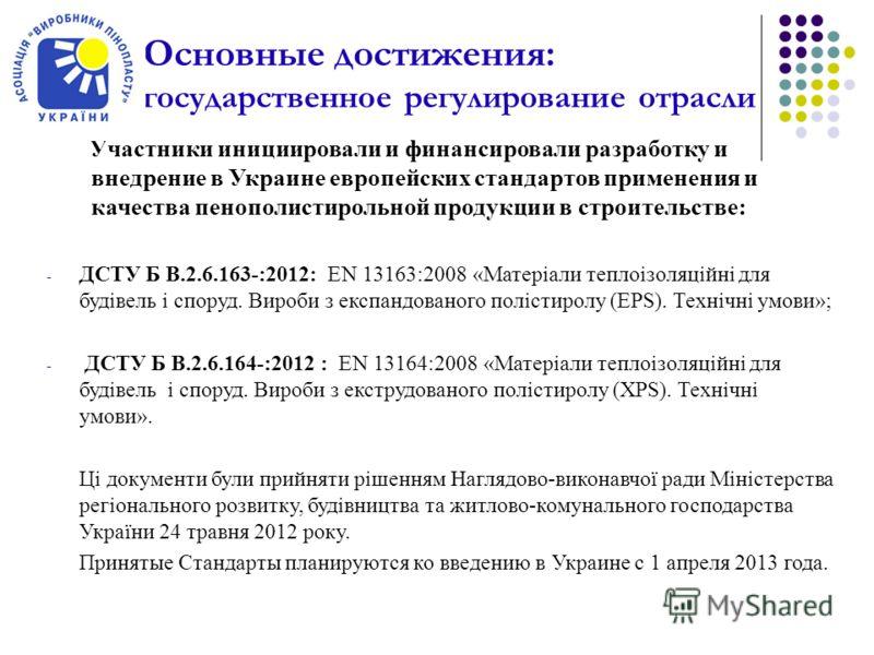 Основные достижения: государственное регулирование отрасли Участники инициировали и финансировали разработку и внедрение в Украине европейских стандартов применения и качества пенополистирольной продукции в строительстве: - ДСТУ Б В.2.6.163-:2012: EN