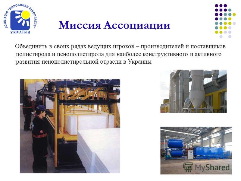 Объединить в своих рядах ведущих игроков – производителей и поставщиков полистирола и пенополистирола для наиболее конструктивного и активного развития пенополистирольной отрасли в Украины Миссия Ассоциации