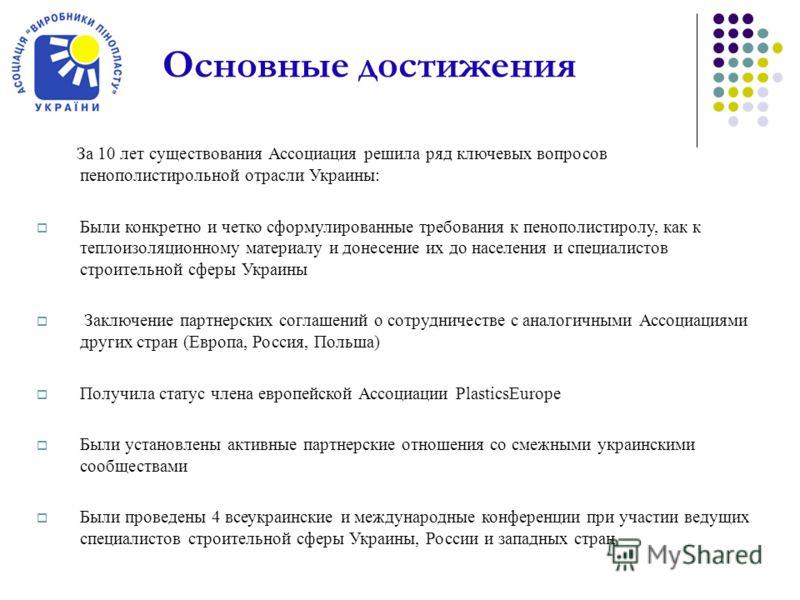 Основные достижения За 10 лет существования Ассоциация решила ряд ключевых вопросов пенополистирольной отрасли Украины: Были конкретно и четко сформулированные требования к пенополистиролу, как к теплоизоляционному материалу и донесение их до населен