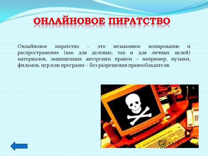 Онлайновое пиратство – это незаконное копирование и распространение (как для деловых, так и для личных целей) материалов, защищенных авторским правом – например, музыки, фильмов, игр или программ – без разрешения правообладателя.